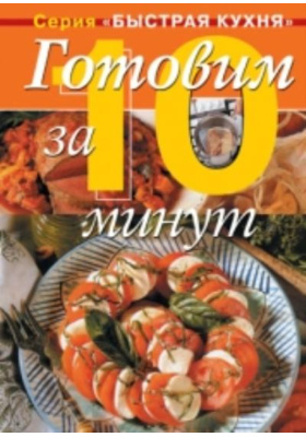 Готовим за 10 минут = The Ultimate 30 Minute Cookbook : Коллекция кулинарных рецептов