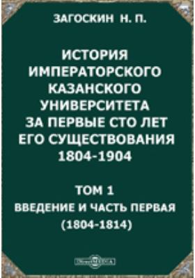 История императорского Казанского университета за первые сто лет его существования 1804-1904(1804-1814): монография. Т. 1. Введение и часть первая
