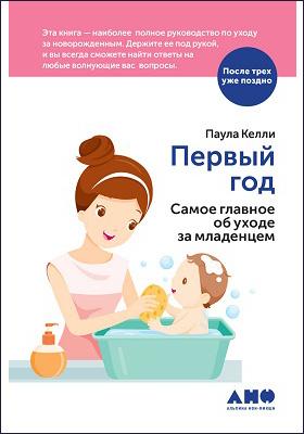 Первый год : самое главное об уходе за младенцем: научно-популярное издание