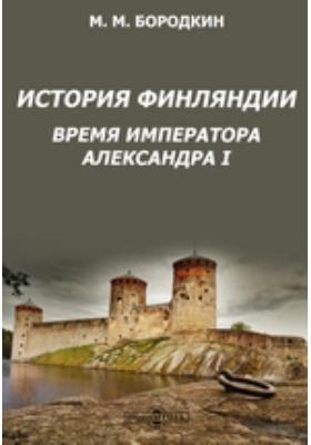 История Финляндии. Время императора Александра I: монография
