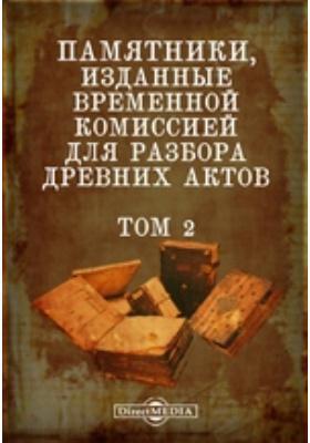 Памятники, изданные Временной комиссией для разбора древних актов. Т. 2