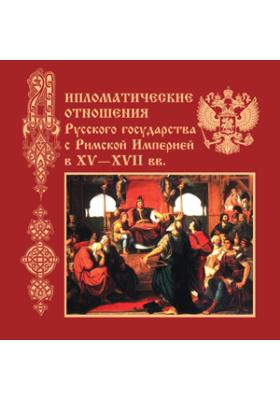 Дипломатические отношения Русского государства c Римской Империей в XV-XVII вв.