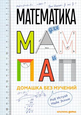 Математика для мам и пап : домашка без мучений: научно-популярное издание