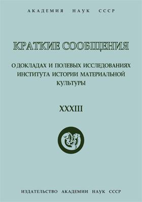 Краткие сообщения о докладах и полевых исследованиях Института истории материальной культуры. Вып. 33