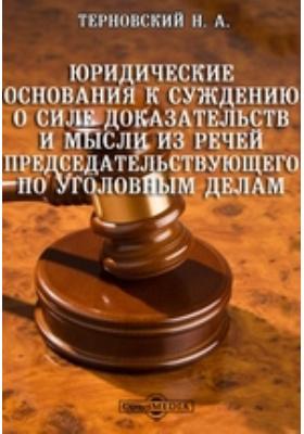 Юридические основания к суждению о силе доказательств и мысли из речей Председательствующего по уголовным делам