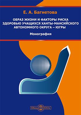 Образ жизни и факторы риска здоровью учащихся Ханты-Мансийского автономного округа - Югры: монография