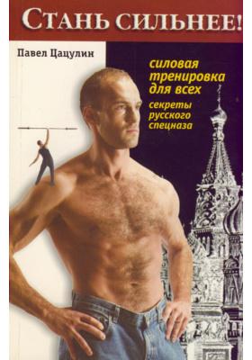 Стань сильнее! Силовая тренировка для всех : Секреты русского спецназа