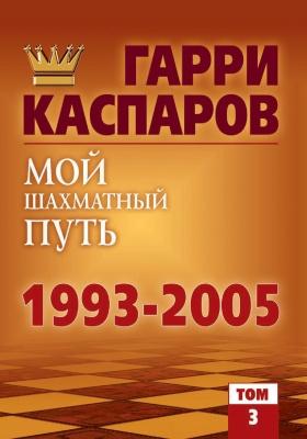 Мой шахматный путь. 1993–2005: научно-популярное издание. Т. 3