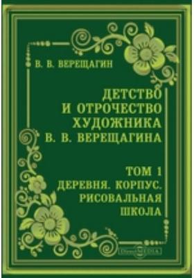 Детство и отрочество художника В. В. Верещагина Корпус. Рисовальная школа. Т. 1. Деревня