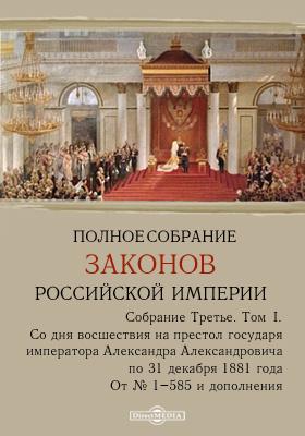 Полное собрание законов Российской империи : Собрание третье. Т. I. Со дня восшествия на престол государя императора Александра Александровича по 31 декабря 1881 года