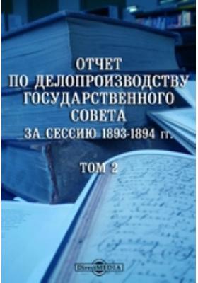 Отчет по делопроизводству Государственного Совета за сессию 1893-1894 гг. Т. 2