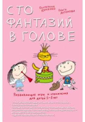 Развивающие игры и упражнения для детей 5–6 лет. Сто фантазий в голове: научно-популярное издание