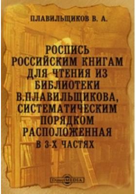 Роспись российским книгам для чтения из библиотеки В.Плавильщикова, систематическим порядком расположенная. В 3-х частях