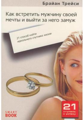 Как встретить мужчину своей мечты и выйти за него замуж : 21 шаг к тому, чтобы найти идеального спутника жизни. 2-е издание, стереотипное
