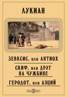 Зевксис, или Антиох : Скиф, или Друг на чужбине. Геродот, или Аэций. Гиппий, или Бани. Похвала мухе. В оправдание ошибки, допущенной в приветствии. Прометей, или Кавказ. Разговоры богов: сборник
