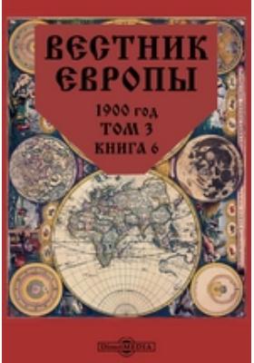 Вестник Европы год. 1900. Т. 3, Книга 6, Июнь