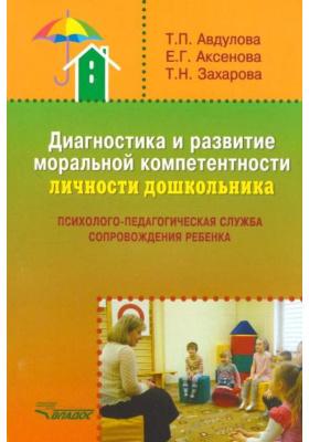 Диагностика и развитие моральной компетентности личности дошкольника : Психолого-педагогическая служба сопровождения ребенка. Методическое пособие