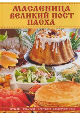 Масленица, Великий пост, Пасха : История, традиции, постный и праздничный стол