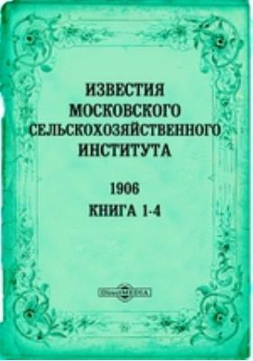 Известия Московского сельскохозяйственного института = Annales de L'Institnt egronomine de Moscou. Annee XII. кн. 1-4, 1906 г