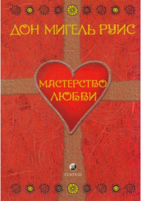 Мастерство Любви = The Mastery of Love. A Practical Guide to the Art of Relationship