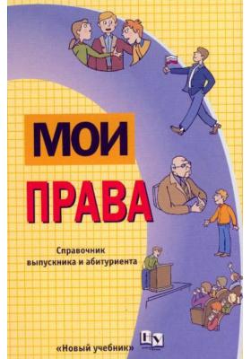 Мои права : Справочник выпускника и абитуриента