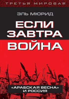 Если завтра война : «Арабская весна» и Россия: научно-популярное издание