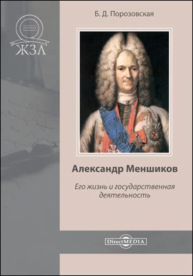 Александр Меншиков. Его жизнь и государственная деятельность: документально-художественная литература