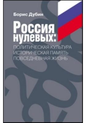 Россия нулевых : политическая культура — историческая память — повседневная жизнь: сборник статей