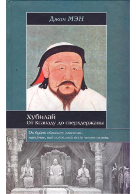 Хубилай. От Ксанаду до сверхдержавы = Kublai Khan. From Xanadu to Superpower
