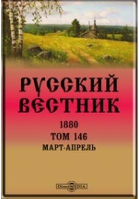 Русский Вестник: журнал. 1880. Т. 146, Март-апрель