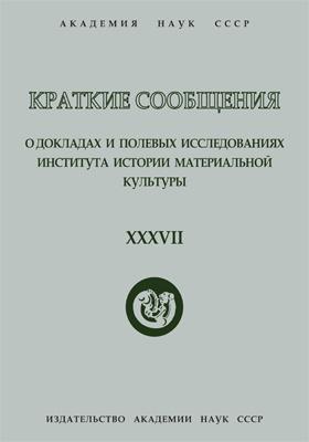 Краткие сообщения о докладах и полевых исследованиях Института истории материальной культуры. Вып. 37