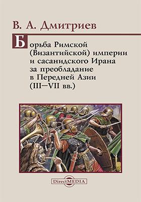 Борьба Римской (Византийской) империи и сасанидского Ирана за преобладание в Передней Азии (III–VII вв.): учебное пособие