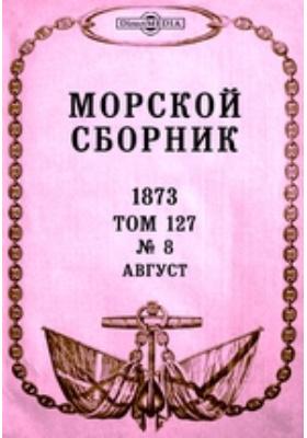 Морской сборник: журнал. 1873. Т. 127, № 8, Август