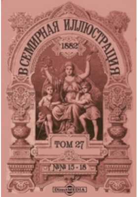 Всемирная иллюстрация. 1882. Т. 27, №№ 15-18
