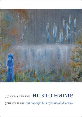 Никто нигде : удивительная автобиография аутичной девочки = Nobody Nowhere. The Rematkable Autobiography of an Autistic Girl