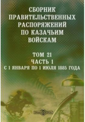 Сборник правительственных распоряжений по казачьим войскам. Т. 21, Ч. 1. С 1 января по 1 июля 1885 года