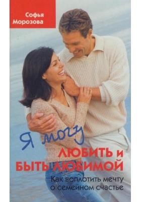 Я могу любить и быть любимой : Как воплотить мечту о семейном счастье