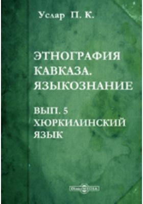 Этнография Кавказа : Языкознание. выпуск 5. Хюркилинский язык