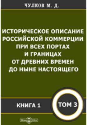 Историческое описание Российской коммерции : при всех портах и границах от древних времен до ныне настоящего. Т. 3, Кн. 1