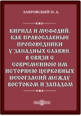 Кирилл и Мефодий, как православные проповедники у западных славян, в связи с современною им историею церковных несогласий между Востоком и Западом: монография