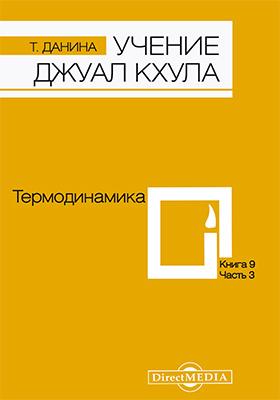 Учение Джуал Кхула : третья часть Учения гималайского адепта, Джуал Кхула, синтез науки и эзотерики: научно-популярное издание. Кн. 9. Термодинамика