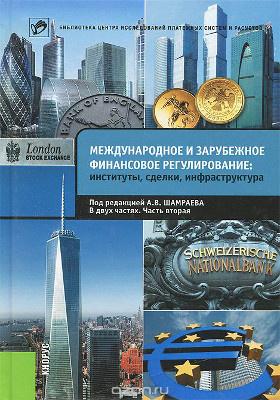 Международное и зарубежное финансовое регулирование : институты, сделки, инфраструктура: монография : в 2 частях, Ч. 2