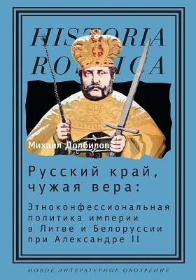 Русский край, чужая вера : этноконфессиональная политика империи в Литве и Белоруссии при Александре II