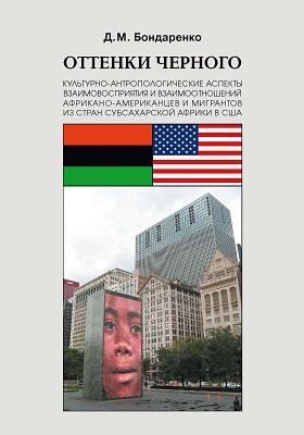 Оттенки черного : культурно-антропологические аспекты взаимовосприятия и взаимоотношений африкано-американцев и мигрантов из стран субсахарской Африки в США: монография
