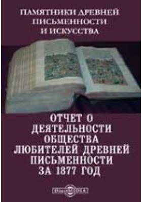 Памятники древней письменности и искусства. Отчет о деятельности общества любителей древней письменности за 1877 год
