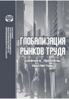 Глобализация рынков труда: Динамика, проблемы, перспективы. Сборник об...