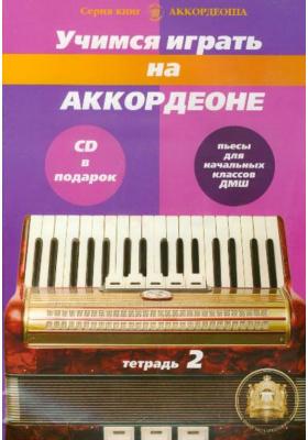 Учимся играть на аккордеоне. Тетрадь 2. CD в подарок : Альбом пьес для начальных классов детских музыкальных школ