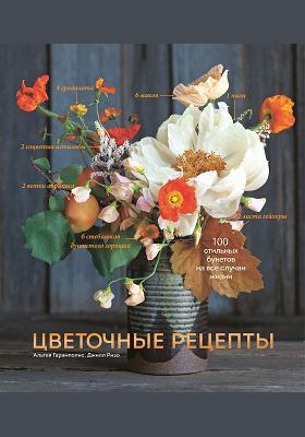Цветочные рецепты : 100 стильных букетов на все случаи жизни: научно-популярное издание