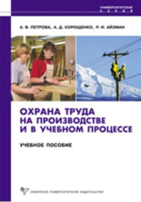 Охрана труда на производстве и в учебном процессе: учебное пособие