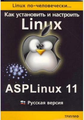 Linux по-человечески. Как установить и настроить операционную систему ASPLinux 11 : Русская версия